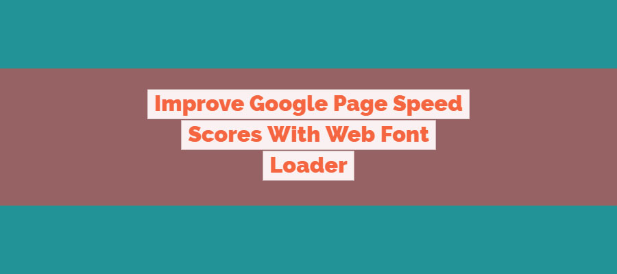 Improve Google Page Speed Scores With Web Font Loader